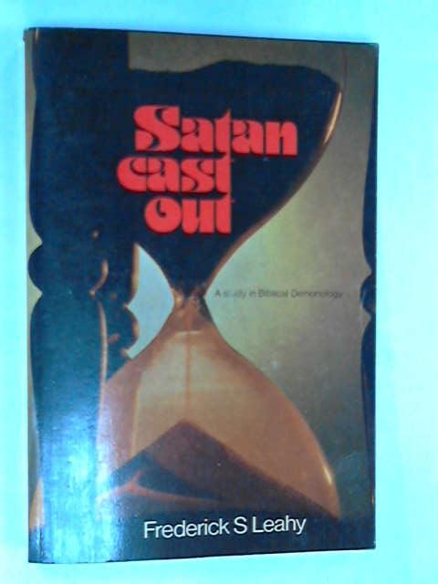Satan Cast Out: A Study in Biblical Demonology, Leahy, Frederick Stratford