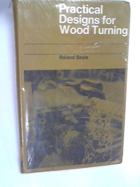 Practical Designs for Wood Turning, Seale, Roland