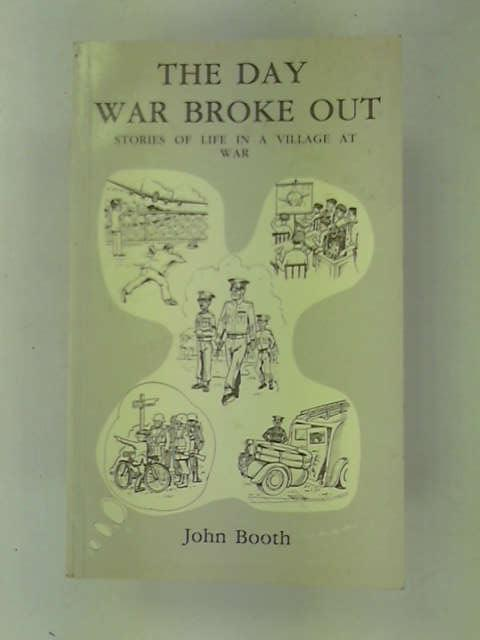 The Day War Broke Out: Stories of Life in a Village at War, Booth, John