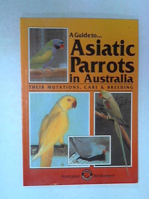Guide to Asiatic Parrots in Australia, Smith Syd & Smith Jack