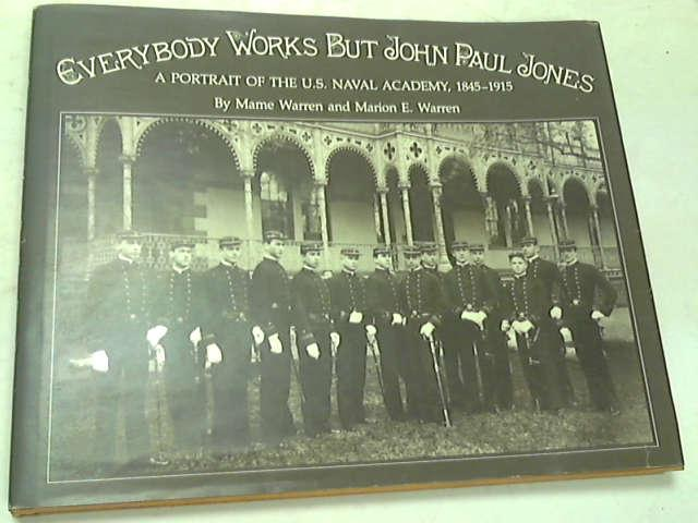 Everybody Works But John Paul Jones. A Portrait of the U.S. Naval Academy, 1845-1915, Warren, Mame; Warren, Marion E