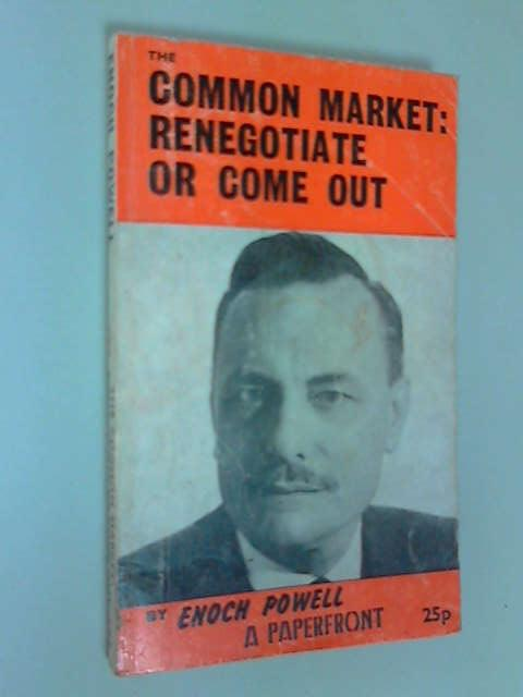 The Common Market: Re-negotiate or Come Out, Powell, J.Enoch