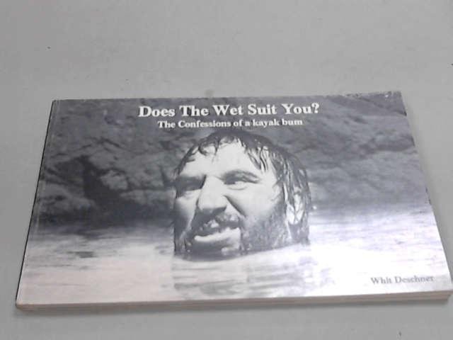 Does the Wet Suit You? the Confessions of a Kayak Bum, Deschner, Whit