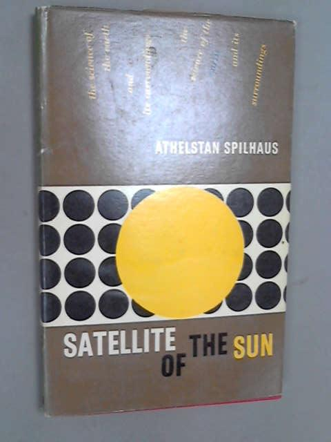 Satellite of the Sun: The Science of the Earth and Its Surroundings, Spilhaus, Athelstan