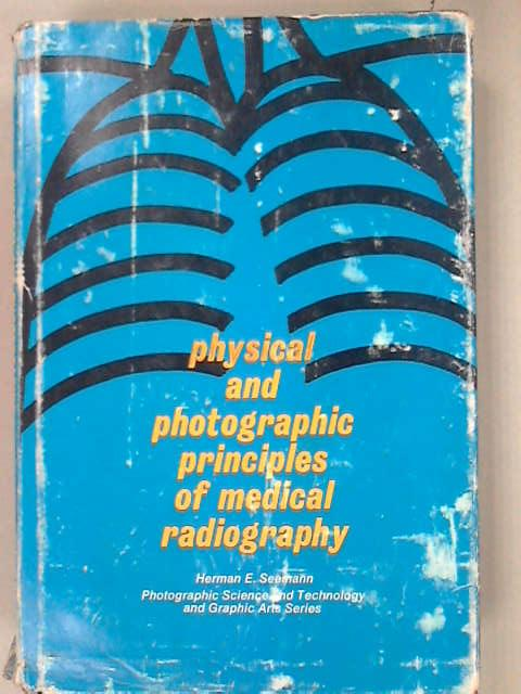 Physical and Photographic Principles of Medical Radiography (Photographic science and technology and graphic arts series), Seemann, Herman E.