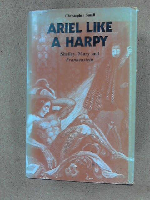 Ariel Like a Harpy. Shelley, Mary and Frankenstein, Small, Christopher