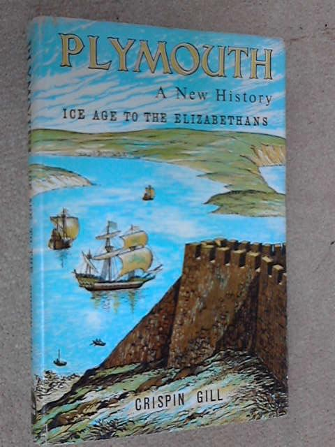 Plymouth A New History: Ice Age to the Elizabethans, Crispin Gill