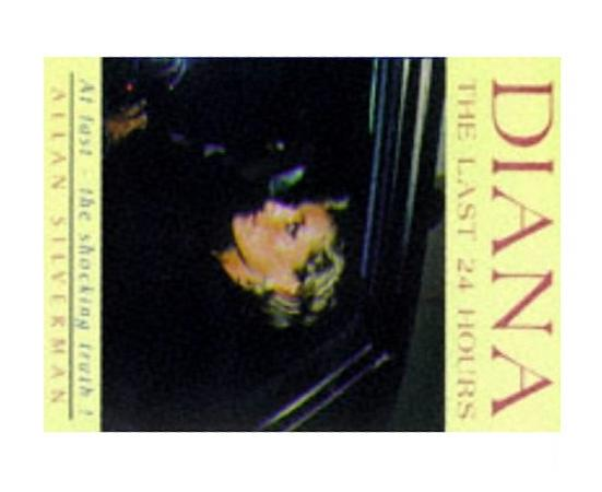Diana: The Last 24 Hours - A Day in the Death of the Princess of Pain, Allan Silverman