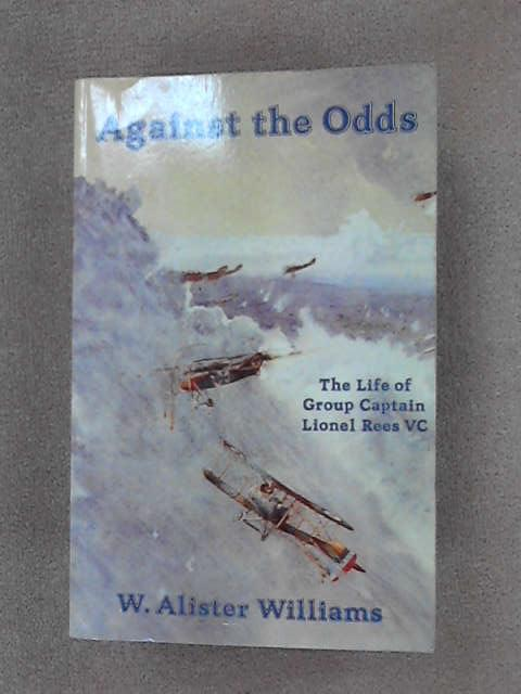 Against the Odds: The Life of Group Captain Lionel Rees V.C., O.B.E., M.C., A.F.C., Williams, W. Alister