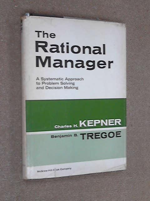 The Rational Manager: a Systematic Approach to Problem Solving and Decision Making, Charles H. Kepner
