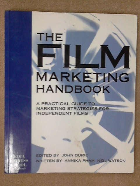 The Film Marketing Handbook: A Practical Guide to Marketing Strategies for Independent Films, John Durie
