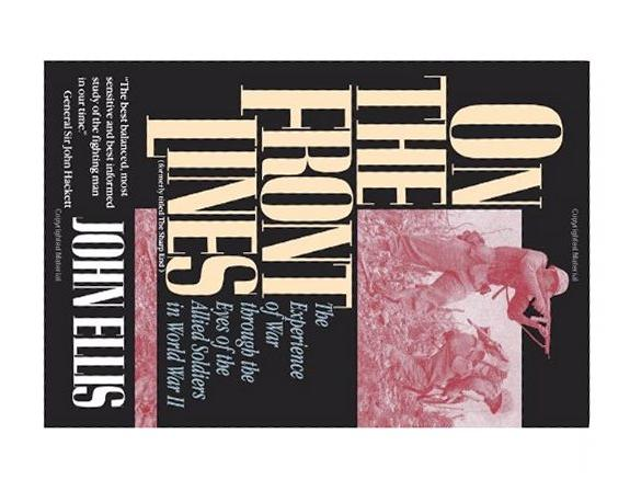 On the Front Lines: The Experience of War Through the Eyes of the Allied Soldiers in World War II, John Ellis