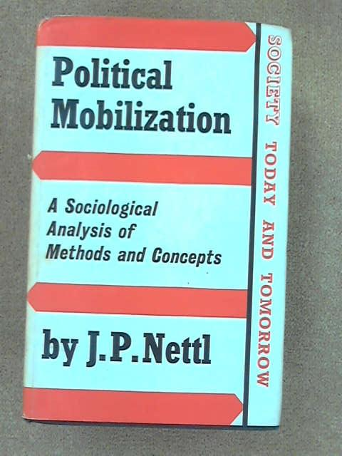 Political Mobilization: Sociological Analysis of Method and Concepts (Society Today & Tomorrow), Nettl, John Peter