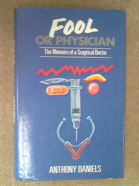 Fool or Physician: The Memoirs of a Sceptical Doctor, Anthony Daniels