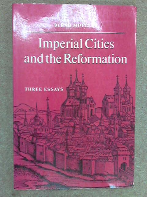 Imperial Cities and the Reformation: Three Essays, Bernd Moeller