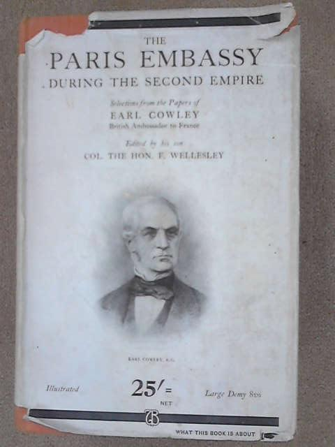 The Paris Embassy During the 2nd. Empire: Selections from the Papers of H. R. C. Wellesley ... Ambassador at Paris 1852-1867, 1st Earl Cowley Henry Richard Charles Wellesley