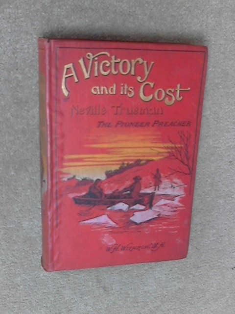 A Victory And Its Cost: Or Neville Trueman, The Pioneer Preacher. A Tale Of The War Of 1812, A Victory And Its Cost