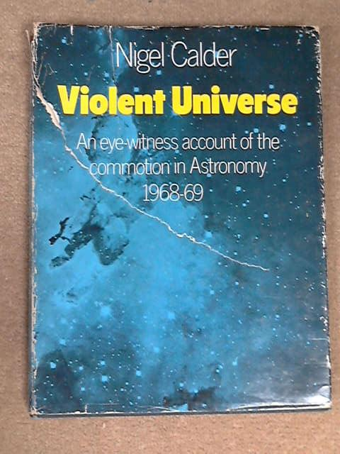 Violent Universe an eyewitness account of the new astronomy, Calder, Nigel