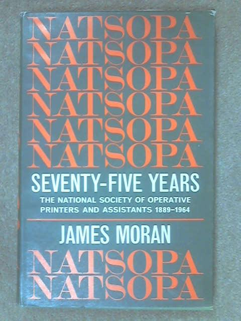 NATSOPA: Seventy-Five Years : A History of the National Society of Operative Printers and Assistants, 1889-1964, Moran, J.