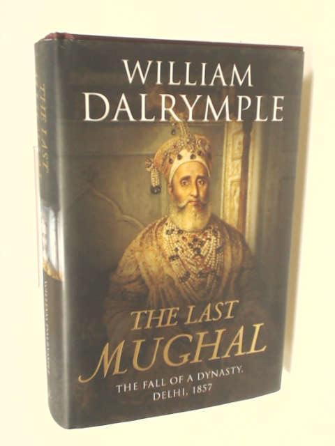 The Last Mughal: The Fall of a Dynasty, Delhi, 1857, Dalrymple, William