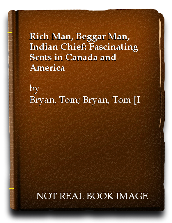 Rich Man, Beggar Man, Indian Chief: Fascinating Scots in Canada and America, Bryan, Tom; Bryan, Tom [Illustrator]