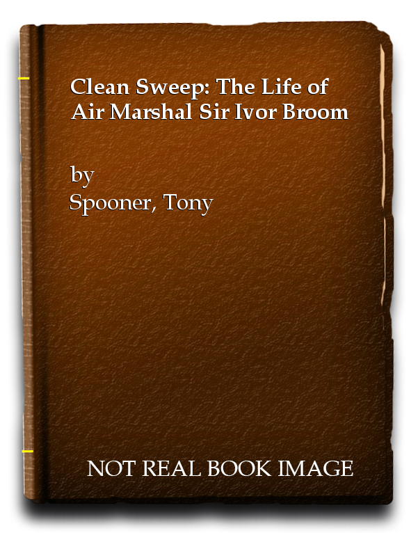 Clean Sweep: The Life of Air Marshal Sir Ivor Broom, Spooner, Tony