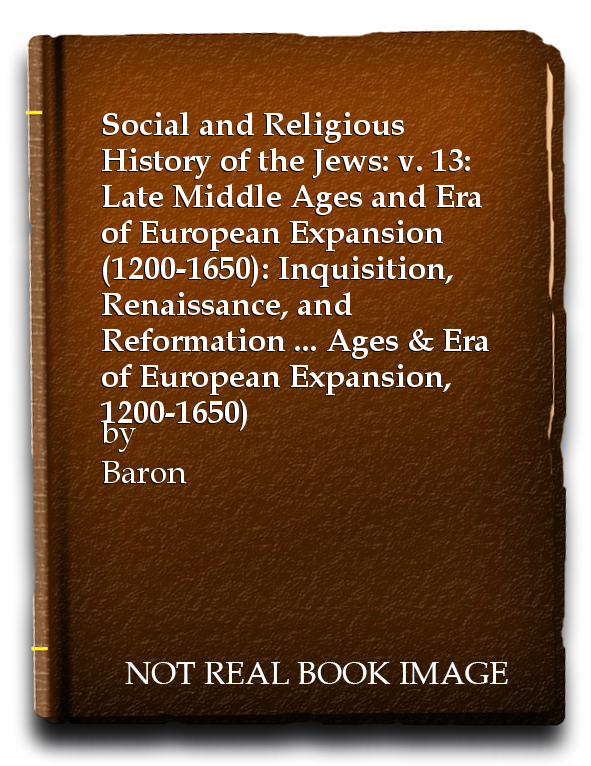 Social and Religious History of the Jews: v. 13: Late Middle Ages and Era of European Expansion (1200-1650): Inquisition, Renaissance, and Reformation ... Ages & Era of European Expansion, 1200-1650), Baron