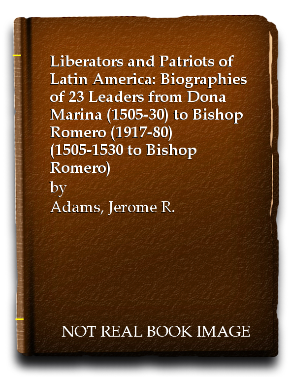 Liberators and Patriots of Latin America: Biographies of 23 Leaders from Dona Marina (1505-30) to Bishop Romero (1917-80) (1505-1530 to Bishop Romero), Adams, Jerome R.