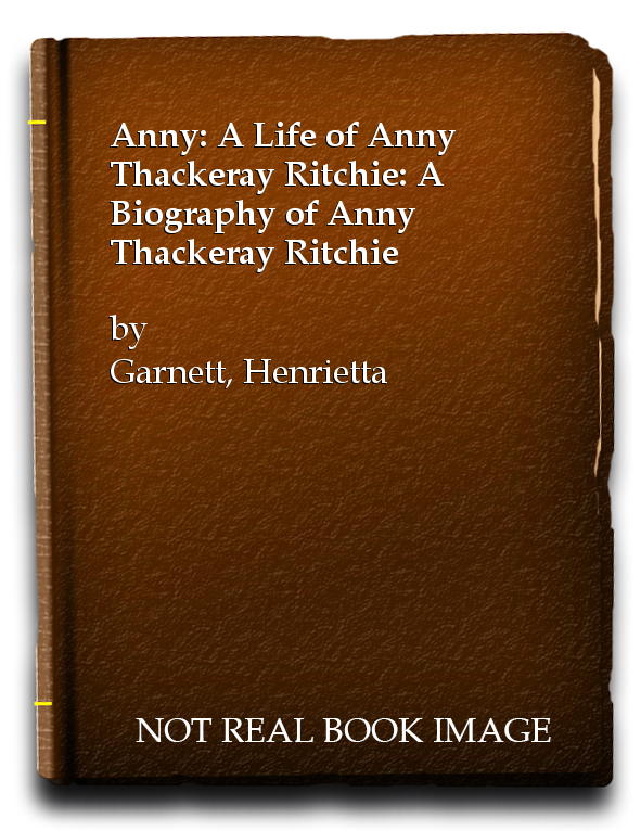 Anny: A Life of Anny Thackeray Ritchie: A Biography of Anny Thackeray Ritchie, Garnett, Henrietta
