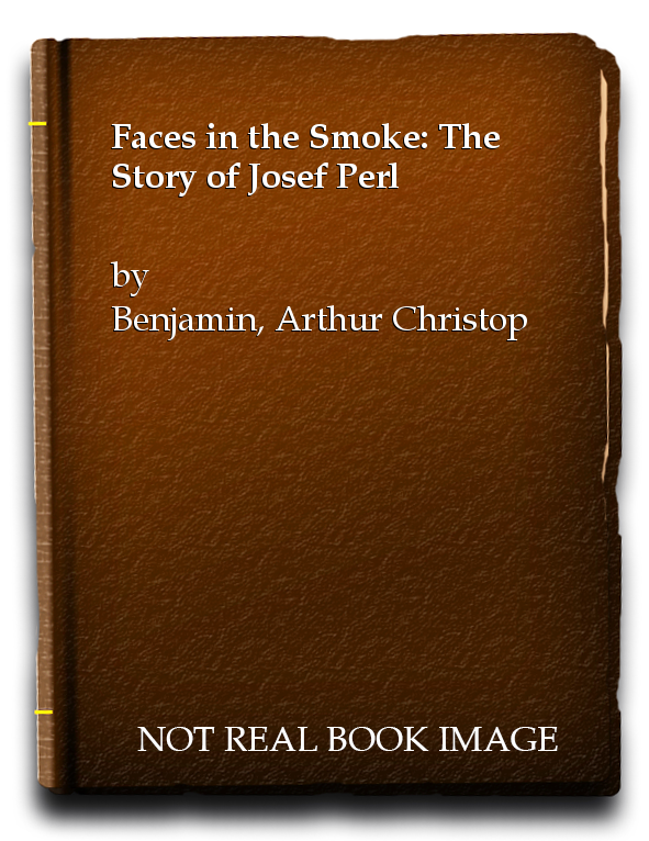 Faces in the Smoke: The Story of Josef Perl, Benjamin, Arthur Christopher; Perl, Sylvia [Editor]; Kahan, Frances [Editor];