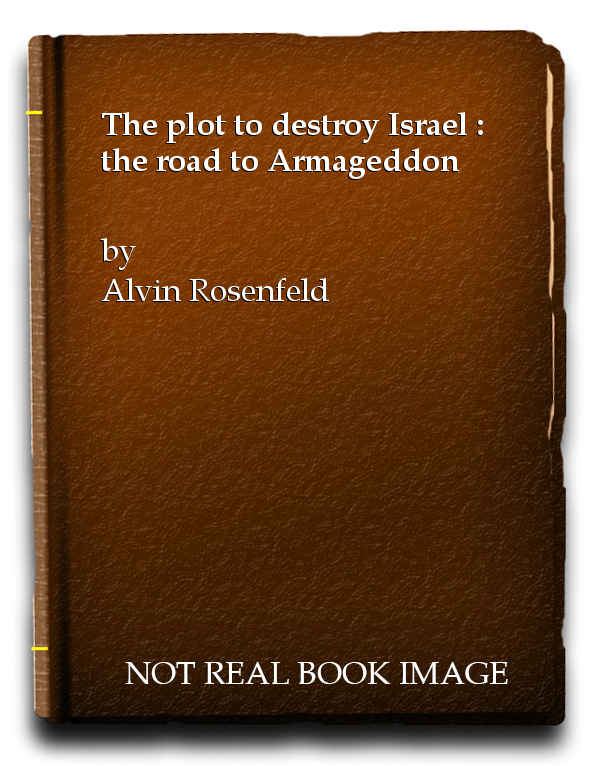The plot to destroy Israel : the road to Armageddon, Alvin Rosenfeld