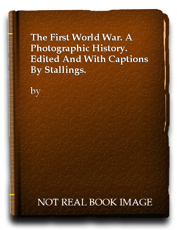 The First World War. A Photographic History. Edited And With Captions By Stallings.