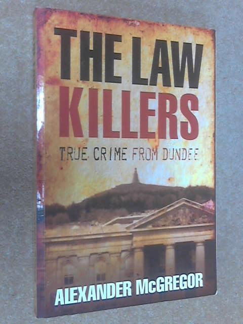 By Alexander McGregor The Law Killers: True Crime from Dundee by Alexander McGregor