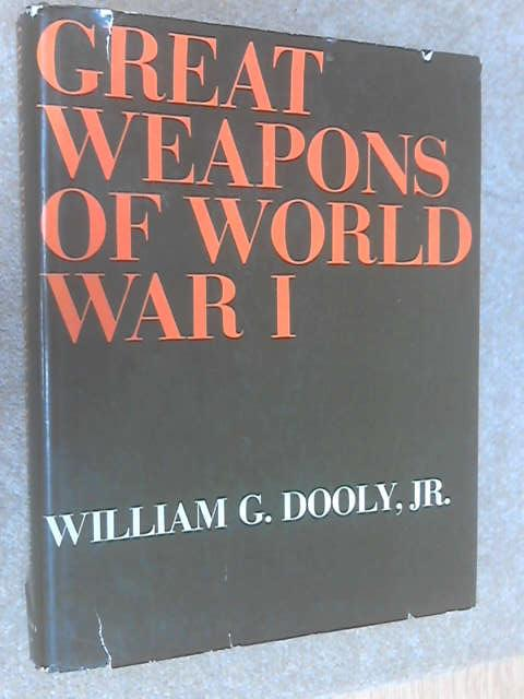 Great Weapons of World War I by William G. Dooly, JR.