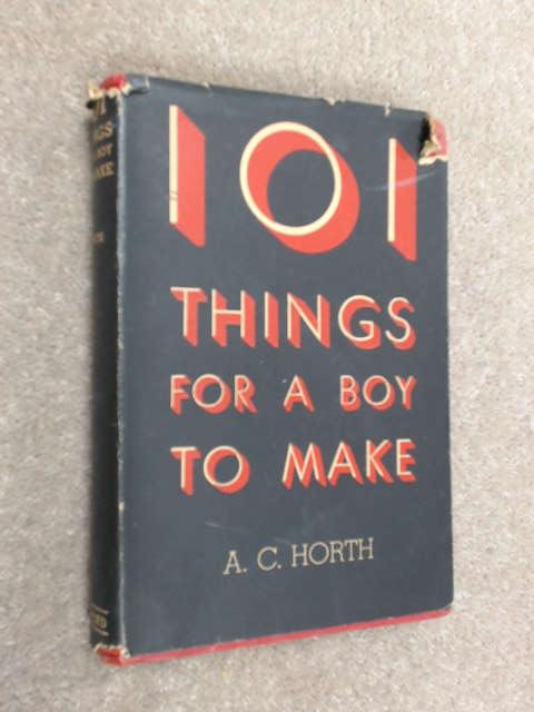 101 Things For A Boy To Make: A Book of Practical Directions for the Young Craftsman by Horth, A. C.