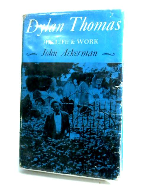 Dylan Thomas: His life and work by Ackerman, John