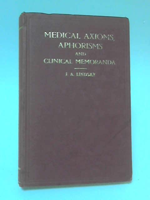 Medical Axioms, Aphorisms and Clinical Memoranda by J A Lindsay