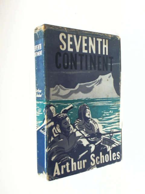 Seventh Continent: Saga of Australasian exploration in Antarctica, 1895-1950 by Scholes, Arthur