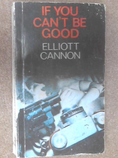 If You Can't Be Good by Elliot Cannon