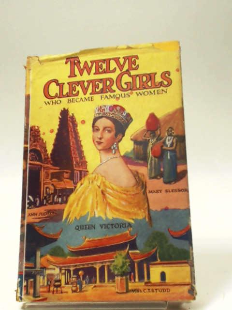 Twelve Clever Girls Who Became Famous Women by J.A.W. Hamilton