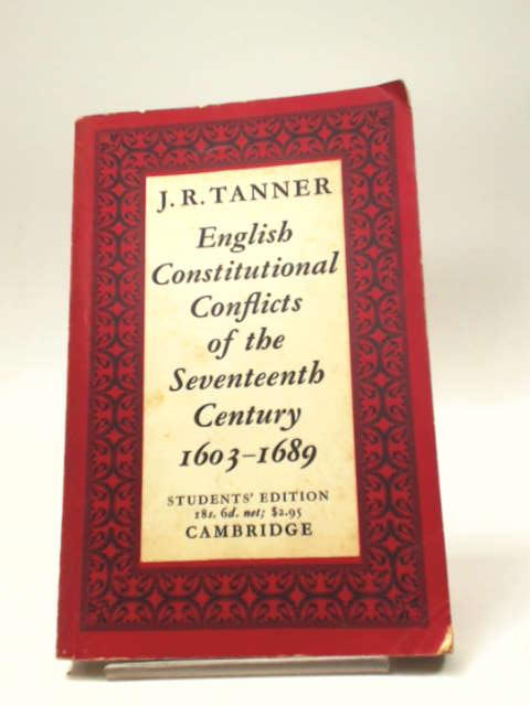 English Constitutional Conflicts of the Seventeenth Century 1603-1689 by J. R. Tanner