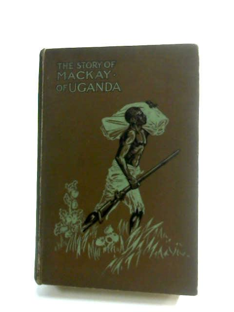 The Story Of The Life Of Mackay Of Uganda : Pioneer Missionary by By His Sister