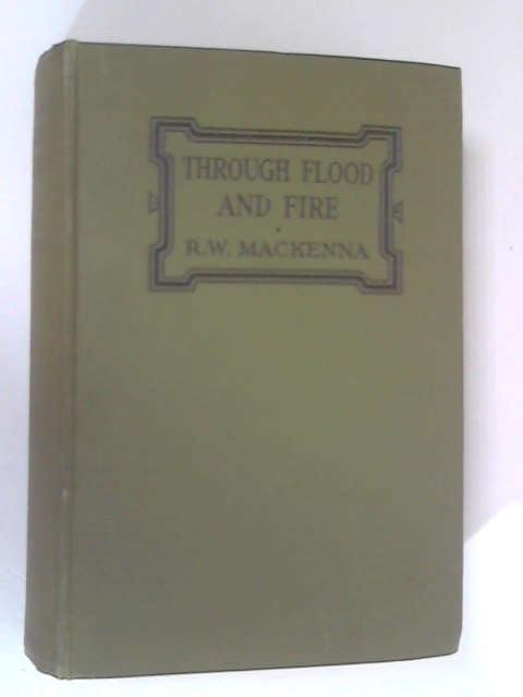 Through Flood & Fire by Robert William Mackenna