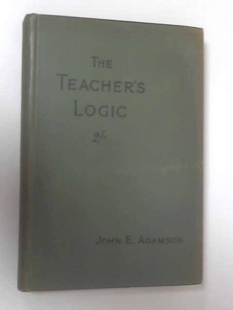 The Teacher's Logic by John E. Adamson