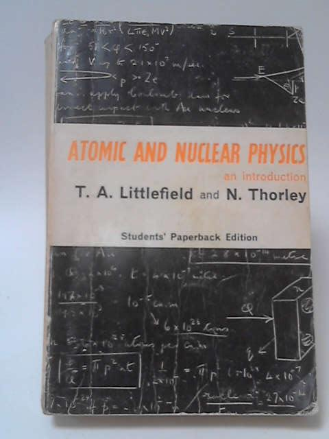 Atomic and Nuclear Physics: An Introduction by T. A. Littlefield & N. Thorley