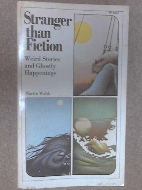 Stranger Than Fiction: Weird Stories and Ghostly Happenings by Walsh, Martin
