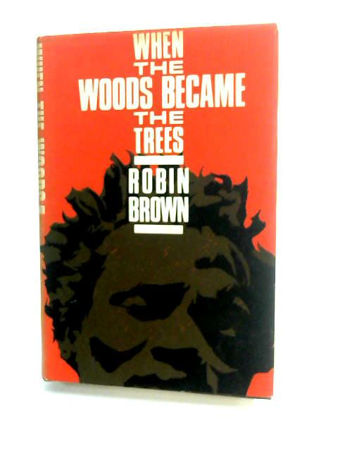 When the Wood Becomes the Trees by Brown, Robin