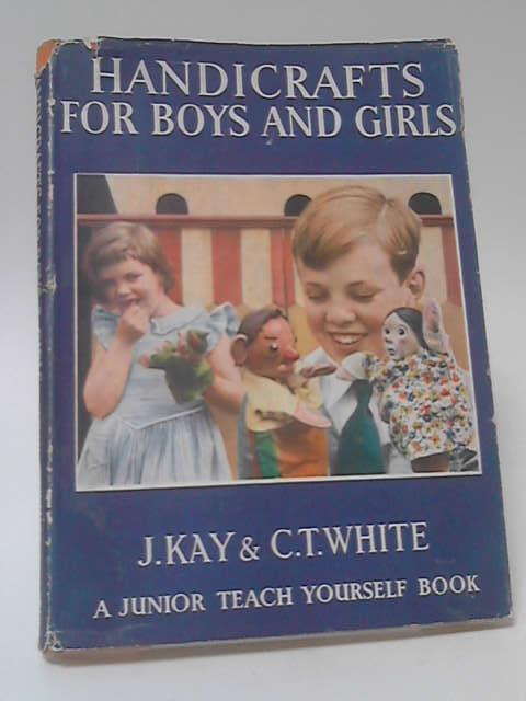 Handicrafts for Boys and Girls by J. Kay & C. T. White