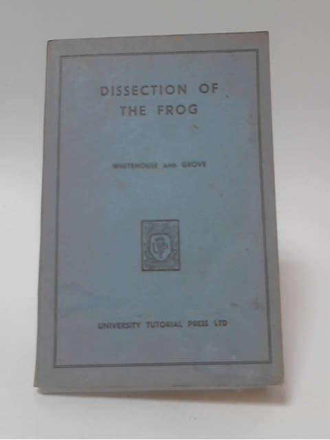 The Dissection of The Frog by R H Whitehouse & A J Grove