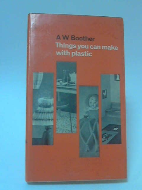 Things You can Make With Plastic by A. W. Boother